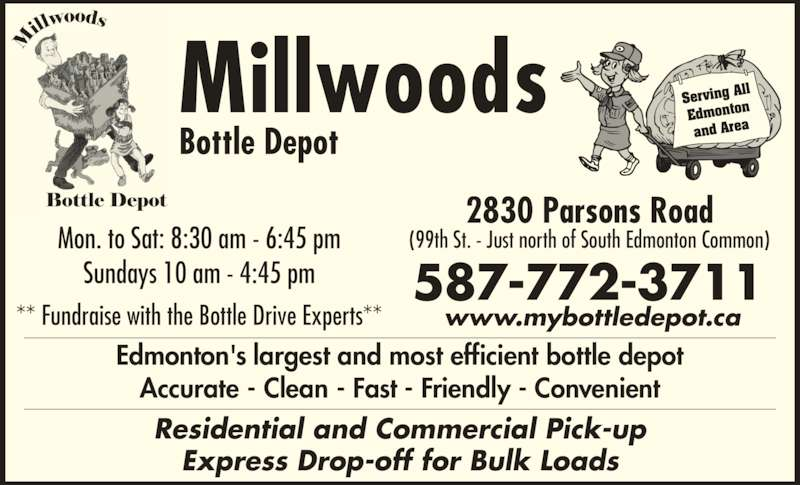 Millwoods Bottle Depot (780-944-6922) - Display Ad - Accurate - Clean - Fast - Friendly - Convenient Edmonton and Area Millwoods Bottle Depot 2830 Parsons Road (99th St. - Just north of South Edmonton Common)Mon. to Sat: 8:30 am - 6:45 pm Sundays 10 am - 4:45 pm ** Fundraise with the Bottle Drive Experts** Residential and Commercial Pick-up Express Drop-off for Bulk Loads 587-772-3711 www.mybottledepot.ca Edmonton's largest and most efficient bottle depot Serving A ll Accurate - Clean - Fast - Friendly - Convenient Edmonton and Area Millwoods Bottle Depot 2830 Parsons Road (99th St. - Just north of South Edmonton Common)Mon. to Sat: 8:30 am - 6:45 pm Sundays 10 am - 4:45 pm ** Fundraise with the Bottle Drive Experts** Residential and Commercial Pick-up Express Drop-off for Bulk Loads 587-772-3711 www.mybottledepot.ca Edmonton's largest and most efficient bottle depot Serving A ll