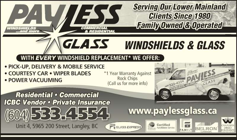 Payless Glass Ltd (604-533-4554) - Display Ad - ? PICK-UP, DELIVERY & MOBILE SERVICE ? COURTESY CAR ? WIPER BLADES ? POWER VACUUMING WITH EVERY WINDSHIELD REPLACEMENT* WE OFFER: WINDSHIELDS & GLASS www.paylessglass.ca(604) 533.4554 Unit 4, 5965 200 Street, Langley, BC Residential ? Commercial ICBC Vendor ? Private Insurance *1 Year Warranty Against Rock Chips (Call us for more info) Serving Our Lower Mainland Clients Since 1980 Family Owned & Operated