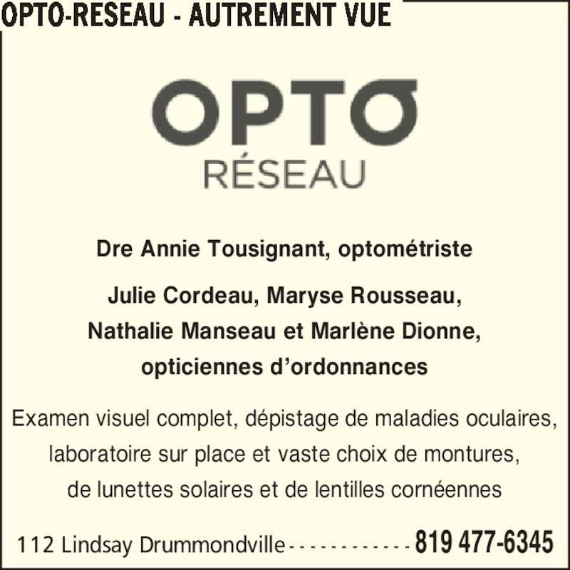 Autrement Vue (819-477-6345) - Annonce illustrée======= - OPTO-RESEAU - AUTREMENT VUE 112 Lindsay Drummondville - - - - - - - - - - - - 819 477-6345 Examen visuel complet, d?pistage de maladies oculaires, laboratoire sur place et vaste choix de montures, de lunettes solaires et de lentilles corn?ennes Dre Annie Tousignant, optom?triste Julie Cordeau, Maryse Rousseau, Nathalie Manseau et Marl?ne Dionne, opticiennes d?ordonnances