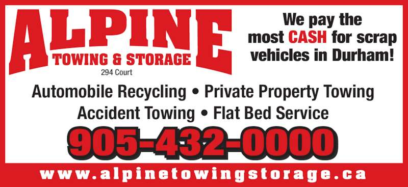 Alpine Towing & Storage (9054320000) - Display Ad - Automobile Recycling ? Private Property Towing Accident Towing ? Flat Bed Service w w w. a l p i n e t o w i n g s t o r a g e . c a We pay the most CASH for scrap vehicles in Durham! 905-432-0000 TOWING & STORAGE 294 Court