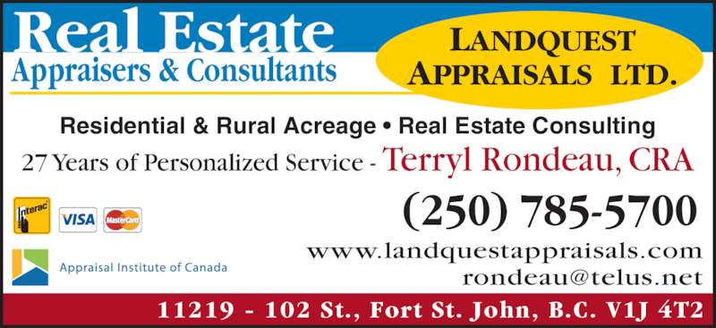 Landquest Appraisals Ltd (250-785-5700) - Display Ad - LANDQUEST APPRAISALS  LTD. 11219 - 102 St., Fort St. John, B.C. V1J 4T2 Residential & Rural Acreage ? Real Estate Consulting 27 Years of Personalized Service - Terryl Rondeau, CRA Real Estate Appraisers & Consultants (250) 785-5700 www.landquestappraisals.com