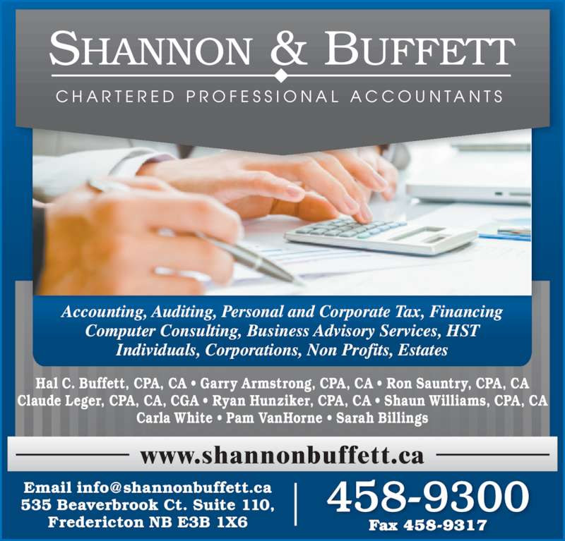 Shannon & Buffett (5064589300) - Display Ad - Accounting, Auditing, Personal and Corporate Tax, Financing Computer Consulting, Business Advisory Services, HST Individuals, Corporations, Non Profits, Estates Hal C. Buffett, CPA, CA ? Garry Armstrong, CPA, CA ? Ron Sauntry, CPA, CA Claude Leger, CPA, CA, CGA ? Ryan Hunziker, CPA, CA ? Shaun Williams, CPA, CA Carla White ? Pam VanHorne ? Sarah Billings 535 Beaverbrook Ct. Suite 110, Fredericton NB E3B 1X6 Fax 458-9317 458-9300 C H A R T E R E D  P R O F E S S I O N A L  A C C O U N T A N T S www.shannonbuffett.ca