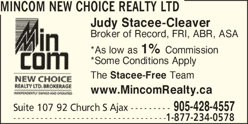 MinCom New Choice Realty Ltd (905-428-4557) - Display Ad - Suite 107 92 Church S Ajax - - - - - - - - - 905-428-4557 MINCOM NEW CHOICE REALTY LTD - - - - - - - - - - - - - - - - - - - - - - - - - - - - - - - - - -1-877-234-0578 Judy Stacee-Cleaver Broker of Record, FRI, ABR, ASA www.MincomRealty.ca The Stacee-Free Team *As low as 1% Commission *Some Conditions Apply