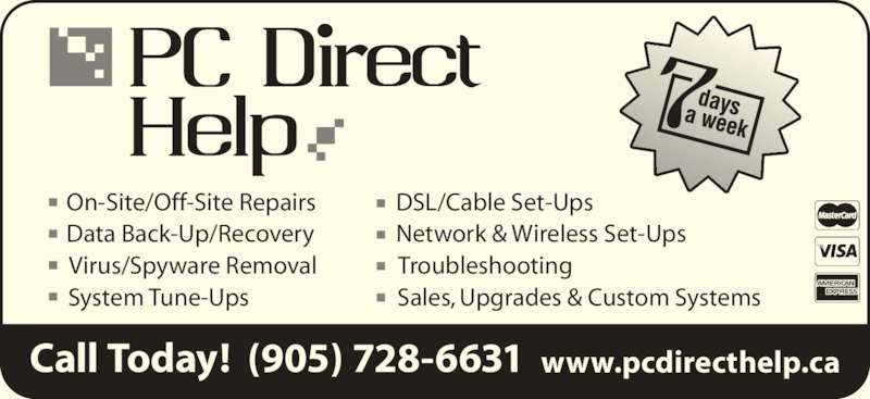 PC Direct Help (905-728-6631) - Display Ad - Call Today!  (905) 728-6631 www.pcdirecthelp.ca On-Site/Off-Site Repairs Data Back-Up/Recovery Virus/Spyware Removal System Tune-Ups DSL/Cable Set-Ups Network & Wireless Set-Ups Troubleshooting Sales, Upgrades & Custom Systems