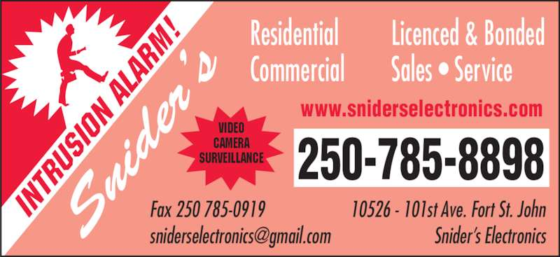 Snider's Electronics (250-785-8898) - Display Ad - ni de r?s Residential Commercial 250-785-8898  10526 - 101st Ave. Fort St. John Snider?s Electronics IN TR US IO N  AL AR M! www.sniderselectronics.com Fax 250 785-0919   VIDEO CAMERA SURVEILLANCE Licenced & Bonded Sales ? Service