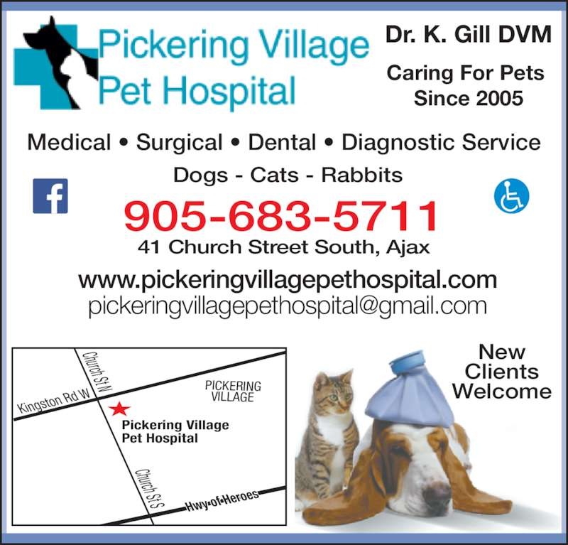 Pickering Village Pet Hospital (905-683-5711) - Display Ad - 41 Church Street South, Ajax www.pickeringvillagepethospital.com Pickering Village Pet Hospital Kingsto n Rd W Hwy of H eroes Church St N Church St S PICKERING VILLAGE New Clients Welcome Caring For Pets  Since 2005 Dr. K. Gill DVM Dogs - Cats - Rabbits Medical ? Surgical ? Dental ? Diagnostic Service 905-683-5711