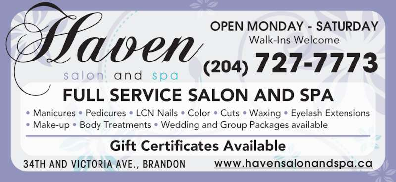 Haven Salon & Spa (8558750701) - Display Ad - OPEN MONDAY - SATURDAY FULL SERVICE SALON AND SPA ? Manicures ? Pedicures ? LCN Nails ? Color ? Cuts ? Waxing ? Eyelash Extensions ? Make-up ? Body Treatments ? Wedding and Group Packages available Gift Certificates Available Walk-Ins Welcome www.havensalonandspa.ca34TH AND VICTORIA AVE., BRANDON (204) 727-7773