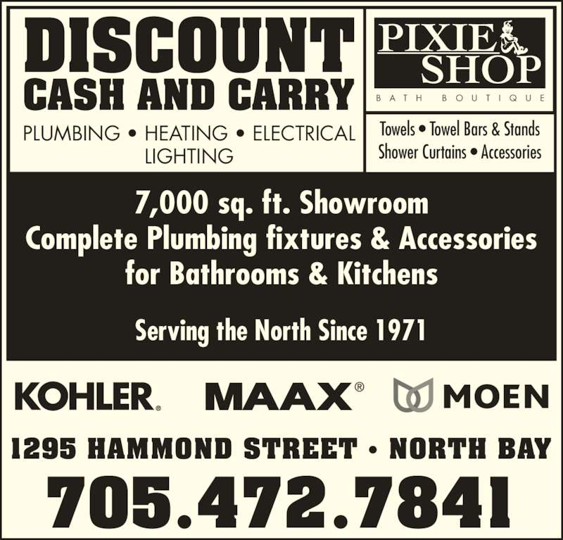 Discount Cash & Carry (705-472-7841) - Display Ad - 1295 HAMMOND STREET ? NORTH BAY 705.472.7841 DISCOUNT CASH AND CARRY PLUMBING ? HEATING ? ELECTRICAL LIGHTING PIXIE B A T H  B O U T I Q U E Serving the North Since 1971 7,000 sq. ft. Showroom Complete Plumbing fixtures & Accessories for Bathrooms & Kitchens SHOP Towels ? Towel Bars & Stands Shower Curtains ? Accessories