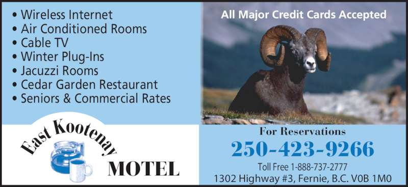 East Kootenay Motel (250-423-9266) - Display Ad - ? Wireless Internet ? Air Conditioned Rooms ? Cable TV ? Winter Plug-Ins ? Jacuzzi Rooms ? Cedar Garden Restaurant ? Seniors & Commercial Rates 250-423-9266 1302 Highway #3, Fernie, B.C. V0B 1M0 Toll Free 1-888-737-2777 All Major Credit Cards Accepted For Reservations MOTEL Ea st oot aK y en