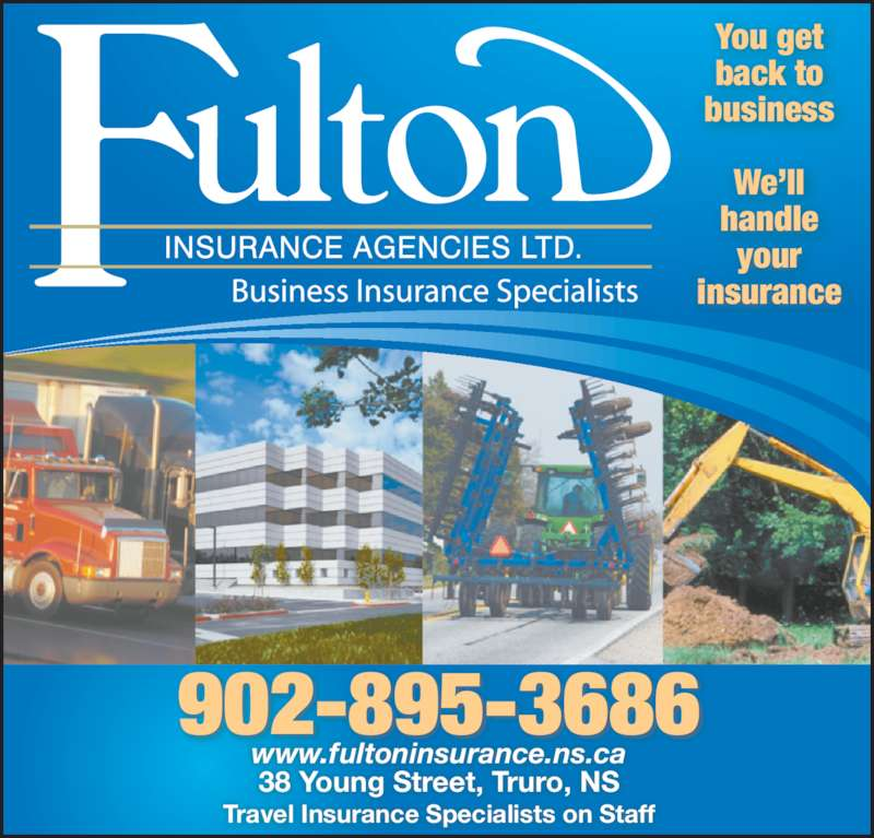 Fulton Insurance Agencies Ltd (902-895-3686) - Display Ad - back to You get business We?ll your handle insurance Travel Insurance Specialists on Staff 902-895-3686 38 Young Street, Truro, NS www.fultoninsurance.ns.ca
