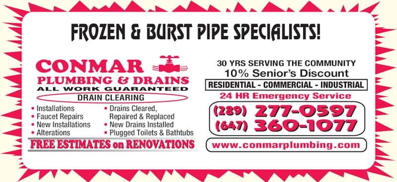 Conmar Plumbing & Drains (905-837-2014) - Display Ad - FROZEN & BURST PIPE SPECIALISTS! www.conmarplumbing.com 10% Senior?s Discount 30 YRS SERVING THE COMMUNITY ALL WORK GUARANTEED DRAIN CLEARING ? Installations ? Faucet Repairs ? Alterations ? Drains Cleared,    Repaired & Replaced ? New Drains Installed ? New Installations ? Plugged Toilets & Bathtubs RESIDENTIAL - COMMERCIAL - INDUSTRIAL 24 HR Emergency Service 360-1077(647)  277-0597(289)