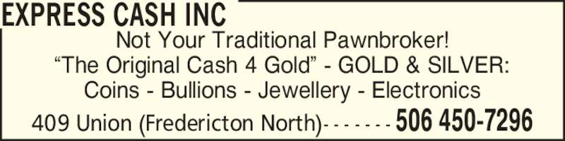 Express Cash Inc (506-450-7296) - Display Ad - EXPRESS CASH INC 506 450-7296409 Union (Fredericton North)- - - - - - - Not Your Traditional Pawnbroker! ?The Original Cash 4 Gold? - GOLD & SILVER: Coins - Bullions - Jewellery - Electronics