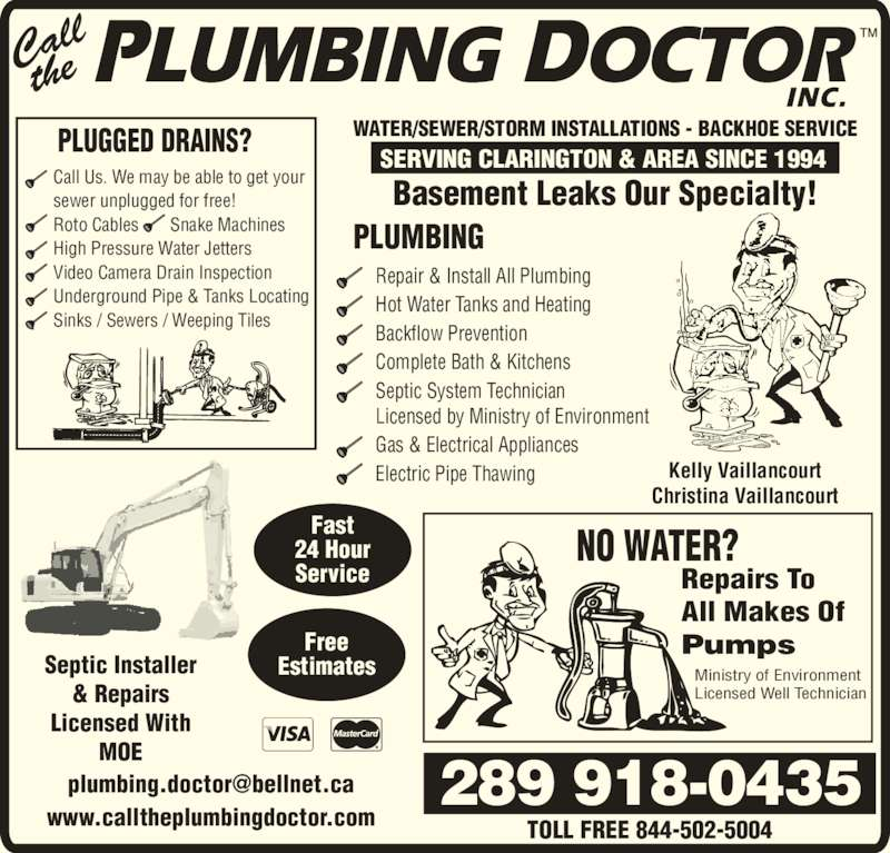 Call The Plumbing Doctor (9054321625) - Display Ad - Repair & Install All Plumbing Backflow Prevention Complete Bath & Kitchens Septic System Technician Licensed by Ministry of Environment Gas & Electrical Appliances Electric Pipe Thawing PLUGGED DRAINS? Hot Water Tanks and Heating Call Us. We may be able to get your sewer unplugged for free! Roto Cables       Snake Machines High Pressure Water Jetters Video Camera Drain Inspection Sinks / Sewers / Weeping Tiles NO WATER? Repairs To All Makes Of Pumps Ministry of Environment Licensed Well Technician 289 918-0435 PLUMBING Septic Installer & Repairs Licensed With MOE Underground Pipe & Tanks Locating TOLL FREE 844-502-5004www.calltheplumbingdoctor.com Free Estimates Fast 24 Hour Service Basement Leaks Our Specialty! WATER/SEWER/STORM INSTALLATIONS - BACKHOE SERVICE SERVING CLARINGTON & AREA SINCE 1994 Kelly Vaillancourt Christina Vaillancourt