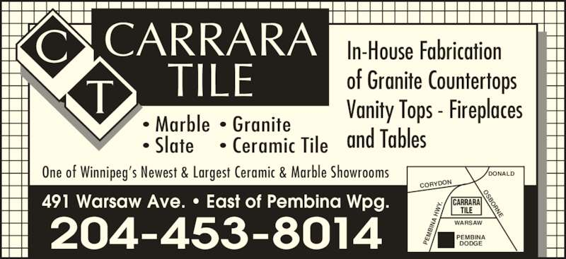 Carrara Tile & Marble Ltd (204-453-8014) - Display Ad - DONALD CORYDON 491 Warsaw Ave. ? East of Pembina Wpg. ? Granite ? Marble ? Ceramic Tile DODGE 204-453-8014 ? Slate PE BI WARSAW Vanity Tops - Fireplaces  H and Tables CARRARA NA TILE OSBORNE Y. PEMBINA TILE CARRARA One of Winnipeg?s Newest & Largest Ceramic & Marble Showrooms In-House Fabrication of Granite Countertops