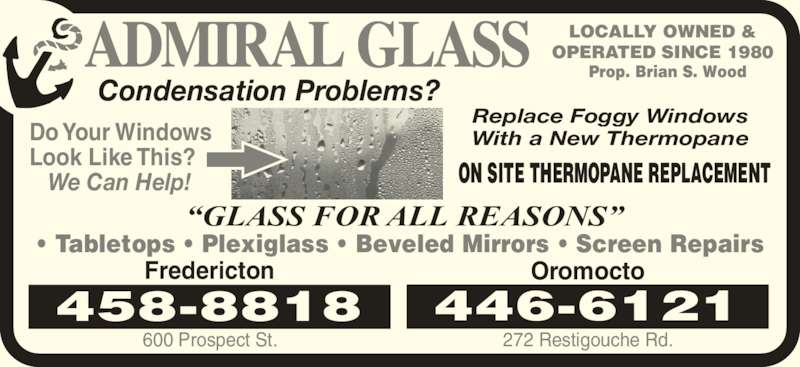Admiral Glass (506-458-9107) - Display Ad - LOCALLY OWNED & OPERATED SINCE 1980 Prop. Brian S. Wood Condensation Problems? ?GLASS FOR ALL REASONS? ? Tabletops ? Plexiglass ? Beveled Mirrors ? Screen Repairs 446-6121 Oromocto 272 Restigouche Rd. Fredericton 600 Prospect St. 458-8818 Do Your Windows Look Like This?    We Can Help! ON SITE THERMOPANE REPLACEMENT Replace Foggy Windows With a New Thermopane
