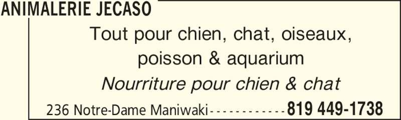 Animalerie Jecaso (819-449-1738) - Annonce illustrée======= - 819 449-1738236 Notre-Dame Maniwaki - - - - - - - - - - - - Tout pour chien, chat, oiseaux, poisson & aquarium Nourriture pour chien & chat ANIMALERIE JECASO