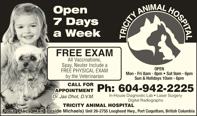 Tricity Animal Hospital (6049422225) - Display Ad - In-House Diagnostic Lab ? Laser Surgery Digital Radiographs Unit 26-2755 Lougheed Hwy., Port Coquitlam, British Columbia Ph: 604-942-2225 FREE EXAM All Vaccinations, Spay, Neuter Include a FREE PHYSICAL EXAM by the Veterinarian OPEN Mon - Fri 8am - 8pm ? Sat 9am - 6pm Sun & Holidays 10am - 6pm Open 7 Days a Week