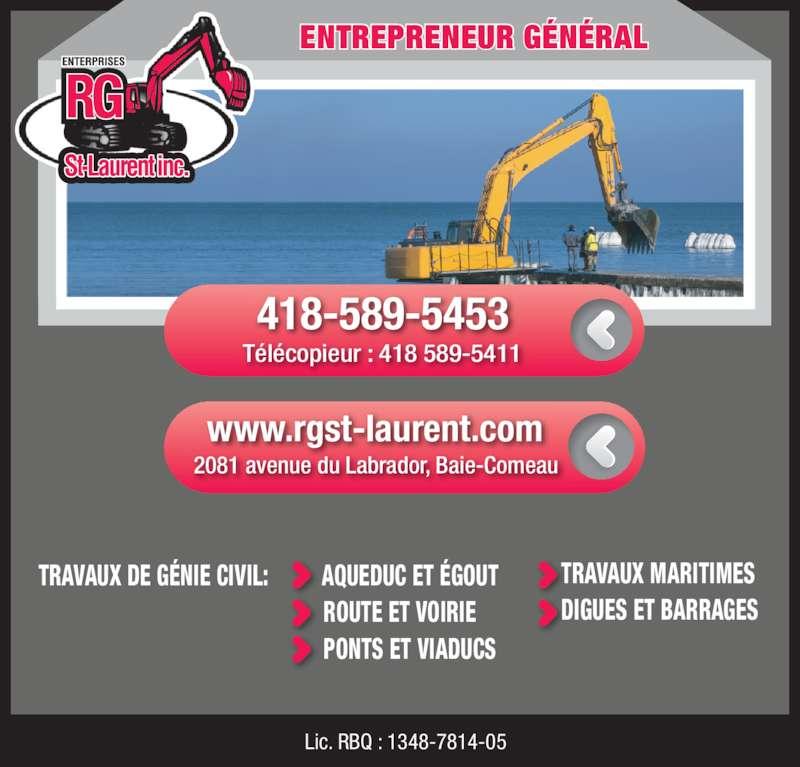 Entreprises R & G St-Laurent Inc (418-589-5453) - Annonce illustrée======= - PONTS ET VIADUCS           Lic. RBQ : 1348-7814-05    ENTREPRENEUR G?N?RAL www.rgst-laurent.com 2081 avenue du Labrador, Baie-Comeau T?l?copieur : 418 589-5411 418-589-5453 TRAVAUX MARITIMES   DIGUES ET BARRAGES       St Laurent inc. TRAVAUX DE G?NIE CIVIL:         AQUEDUC ET ?GOUT                               ROUTE ET VOIRIE