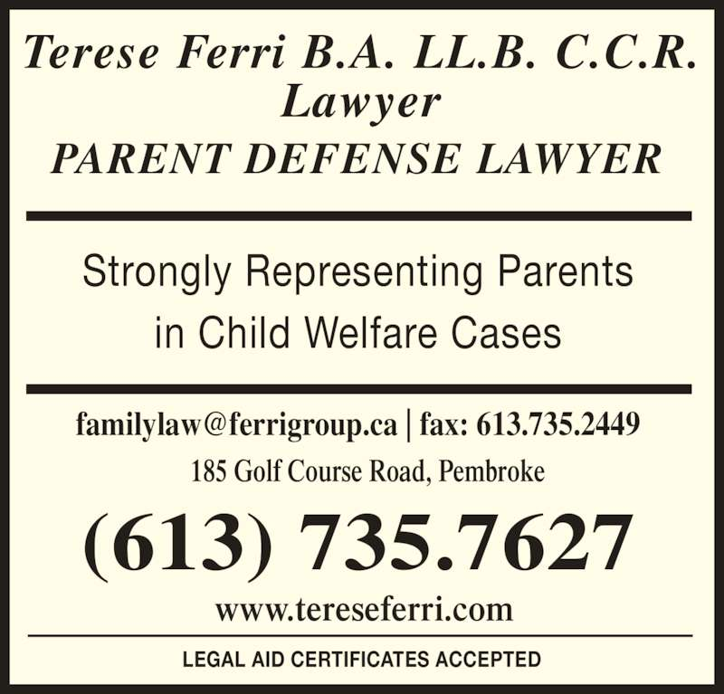 FERRI TERESE, B.A. LL.B. (6137357627) - Display Ad - (613) 735.7627 www.tereseferri.com 185 Golf Course Road, Pembroke Strongly Representing Parents in Child Welfare Cases LEGAL AID CERTIFICATES ACCEPTED Terese Ferri B.A. LL.B. C.C.R. Lawyer PARENT DEFENSE LAWYER