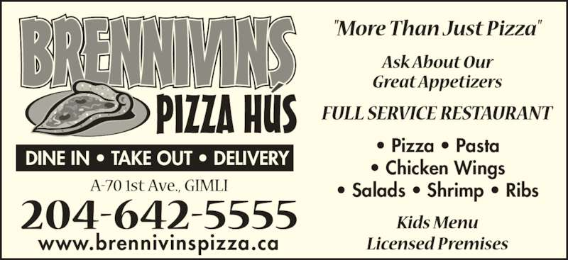 Brennivins Pizza Hus (2046425555) - Display Ad - ? Pizza ? Pasta ? Chicken Wings ? Salads ? Shrimp ? Ribs www.brennivinspizza.ca DINE IN ? TAKE OUT ? DELIVERY