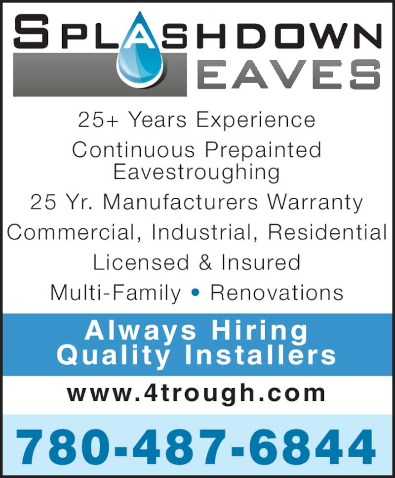 Splashdown Eaves (780-487-6844) - Display Ad - 25+ Years Experience Continuous Prepainted Eavestroughing 25 Yr. Manufacturers Warranty Commercial, Industrial, Residential Licensed & Insured Multi-Family ? Renovations www.4trough.com 780-487-6844 Always Hiring Quality Instal lers