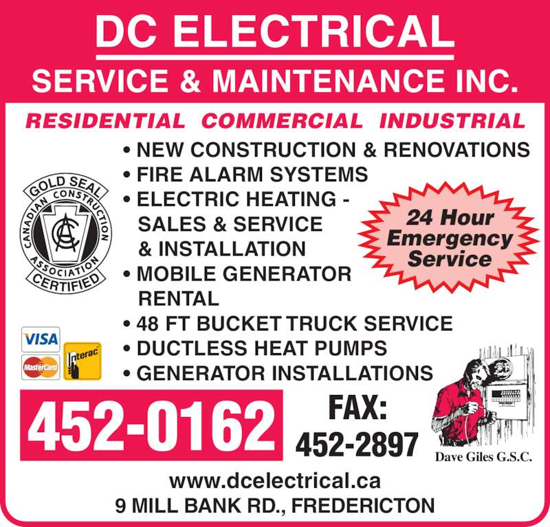 DC Electrical Service & Maintenance Inc (506-452-0162) - Display Ad - 9 MILL BANK RD., FREDERICTON ? NEW CONSTRUCTION & RENOVATIONS ? FIRE ALARM SYSTEMS ? ELECTRIC HEATING - SALES & SERVICE & INSTALLATION ? MOBILE GENERATOR RENTAL ? 48 FT BUCKET TRUCK SERVICE ? DUCTLESS HEAT PUMPS ? GENERATOR INSTALLATIONS www.dcelectrical.ca SERVICE & MAINTENANCE INC. RESIDENTIAL  COMMERCIAL  INDUSTRIAL 24 Hour Emergency Service 452-0162 FAX:452-2897 DC ELECTRICAL