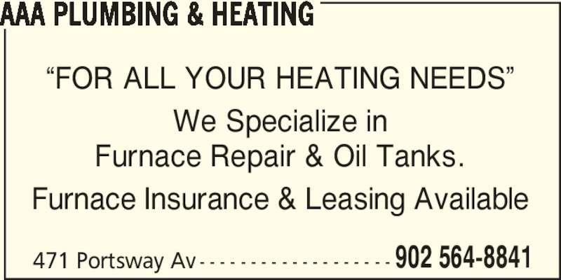 AAA Plumbing&Heating (902-564-8841) - Display Ad - 471 Portsway Av - - - - - - - - - - - - - - - - - - - 902 564-8841 AAA PLUMBING & HEATING ?FOR ALL YOUR HEATING NEEDS? We Specialize in Furnace Repair & Oil Tanks. Furnace Insurance & Leasing Available