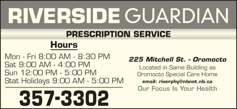 Riverside Guardian (506-357-3302) - Display Ad - Located in Same Building as Oromocto Special Care Home 225 Mitchell St. - OromoctoMon - Fri 8:00 AM - 8:30 PM Sat 9:00 AM - 4:00 PM Sun 12:00 PM - 5:00 PM Stat Holidays 9:00 AM - 5:00 PM Hours Our Focus Is Your Health