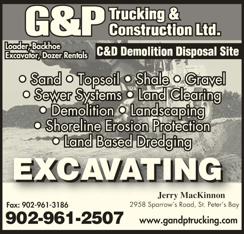 G&P Trucking & Construction (9029612507) - Display Ad - ? Sand ? Topsoil ? Shale ? Gravel ? Sewer Systems ? Land Clearing ? Demolition ? Landscaping ? Shoreline Erosion Protection ? Land Based Dredging Jerry MacKinnon Excavator, Dozer Rentals www.gandptrucking.com Fax: 902-961-3186 902-961-2507 2958 Sparrow?s Road, St. Peter?s Bay ? Sand ? Topsoil ? Shale ? Gravel ? Sewer Systems ? Land Clearing ? Demolition ? Landscaping ? Shoreline Erosion Protection ? Land Based Dredging Jerry MacKinnon Excavator, Dozer Rentals www.gandptrucking.com Fax: 902-961-3186 902-961-2507 2958 Sparrow?s Road, St. Peter?s Bay