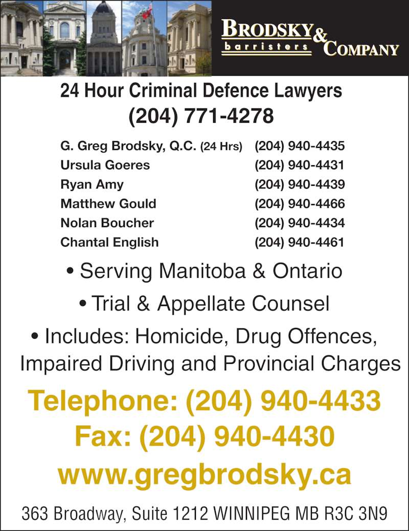 Brodsky & Company (2049404433) - Display Ad - Fax: (204) 940-4430 Telephone: (204) 940-4433 363 Broadway, Suite 1212 WINNIPEG MB R3C 3N9 www.gregbrodsky.ca Chantal English (204) 940-4461 24 Hour Criminal Defence Lawyers (204) 771-4278 ? Serving Manitoba & Ontario ? Trial & Appellate Counsel ? Includes: Homicide, Drug Offences,   Impaired Driving and Provincial Charges G. Greg Brodsky, Q.C. (24 Hrs) (204) 940-4435 Ursula Goeres (204) 940-4431 Ryan Amy (204) 940-4439 Matthew Gould (204) 940-4466 Nolan Boucher (204) 940-4434