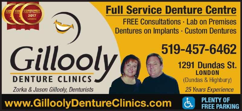 Gillooly Denture Clinics (519-457-6462) - Display Ad - Full Service Denture Centre FREE Consultations • Lab on Premises Dentures on Implants • Custom Dentures 519-457-6462 1291 Dundas St. LONDON (Dundas & Highbury) 24 Years Experience PLENTY OF FREE PARKINGwww.GilloolyDentureClinics.com Zorka & Jason Gillooly, Denturists