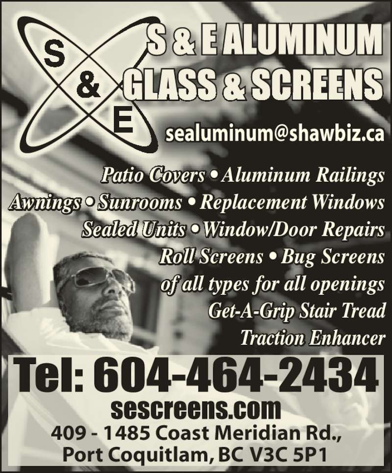 S & E Aluminium Co (604-464-2434) - Display Ad - Patio Covers ? Aluminum Railings Awnings ? Sunrooms ? Replacement Windows Sealed Units ? Window/Door Repairs Roll Screens ? Bug Screens of all types for all openings Get-A-Grip Stair Tread Traction Enhancer 409 - 1485 Coast Meridian Rd., Port Coquitlam, BC V3C 5P1 &