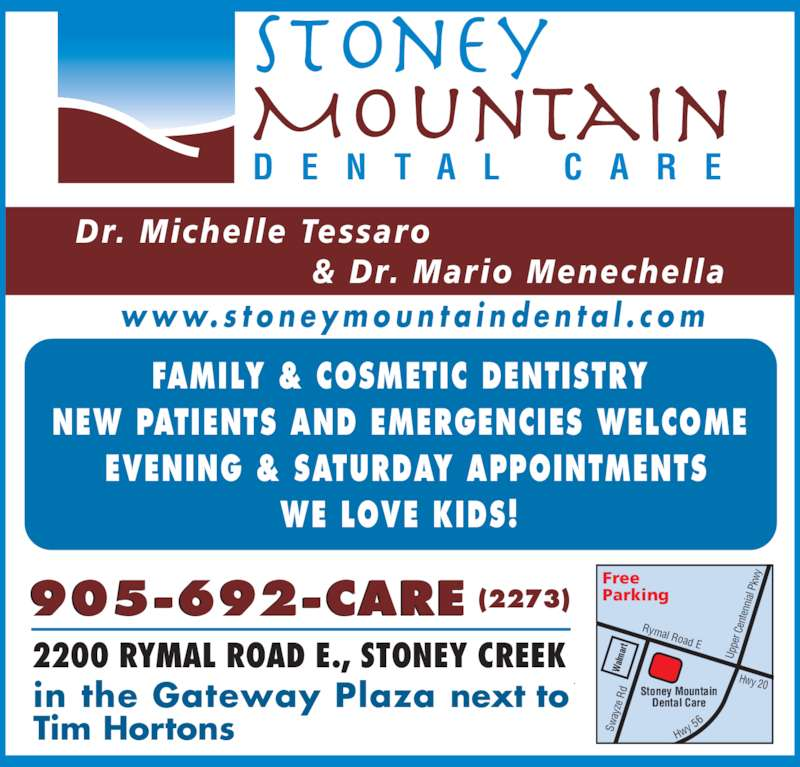 Stoney Mountain Dental Care (9056922273) - Display Ad - w w w. s t o n e y m o u n t a i n d e n t a l . c o m FAMILY & COSMETIC DENTISTRY NEW PATIENTS AND EMERGENCIES WELCOME  EVENING & SATURDAY APPOINTMENTS WE LOVE KIDS! D E N T A L  C A R E 2200 RYMAL ROAD E., STONEY CREEK Dr. Michelle Tessaro                     & Dr. Mario Menechella Rymal Road E Stoney Mountain Dental Care Up pe r C en te nn ial  P kw Hwy 20 905-692-CARE (2273) Sw ay ze  R in the Gateway Plaza next to Tim Hortons alm ar Free  Parking Hw y 5