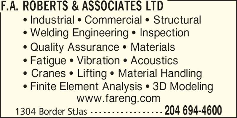 F. A. Roberts & Associates Ltd (204-694-4600) - Display Ad - 204 694-46001304 Border StJas - - - - - - - - - - - - - - - - - www.fareng.com ? Industrial ? Commercial ? Structural ? Welding Engineering ? Inspection ? Quality Assurance ? Materials ? Cranes ? Lifting ? Material Handling ? Finite Element Analysis ? 3D Modeling ? Fatigue ? Vibration ? Acoustics F.A. ROBERTS & ASSOCIATES LTD
