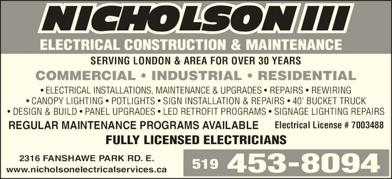 Nicholson Electrical Service (519-453-8094) - Display Ad - ELECTRICAL CONSTRUCTION & MAINTENANCE SERVING LONDON & AREA FOR OVER 30 YEARS COMMERCIAL ? INDUSTRIAL ? RESIDENTIAL 453-80945192316 FANSHAWE PARK RD. E.www.nicholsonelectricalservices.ca FULLY LICENSED ELECTRICIANS Electrical License # 7003488REGULAR MAINTENANCE PROGRAMS AVAILABLE ? ELECTRICAL INSTALLATIONS, MAINTENANCE & UPGRADES ? REPAIRS ? REWIRING ? CANOPY LIGHTING ? POTLIGHTS ? SIGN INSTALLATION & REPAIRS ? 40' BUCKET TRUCK ? DESIGN & BUILD ? PANEL UPGRADES ? LED RETROFIT PROGRAMS ? SIGNAGE LIGHTING REPAIRS