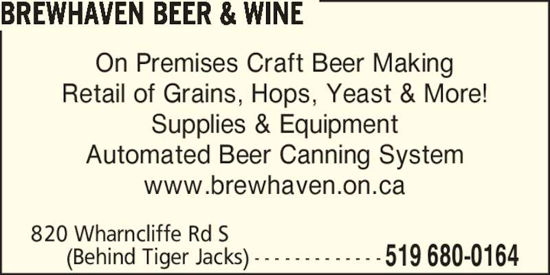Brewhaven Beer & Wine (519-680-0164) - Display Ad - On Premises Craft Beer Making Retail of Grains, Hops, Yeast & More! Supplies & Equipment Automated Beer Canning System www.brewhaven.on.ca 820 Wharncliffe Rd S  (Behind Tiger Jacks) - - - - - - - - - - - - - 519 680-0164 BREWHAVEN BEER & WINE