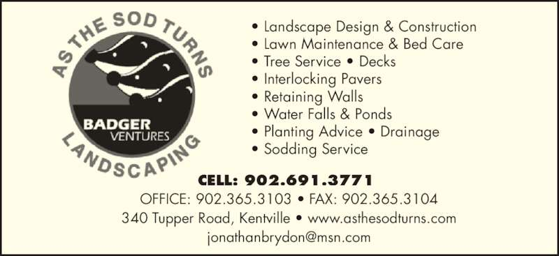 As The Sod Turns Landscaping (902-691-3771) - Display Ad - ? Landscape Design & Construction ? Lawn Maintenance & Bed Care ? Tree Service ? Decks ? Interlocking Pavers ? Retaining Walls ? Water Falls & Ponds ? Planting Advice ? Drainage ? Sodding Service CELL: 902.691.3771  OFFICE: 902.365.3103 ? FAX: 902.365.3104 340 Tupper Road, Kentville ? www.asthesodturns.com