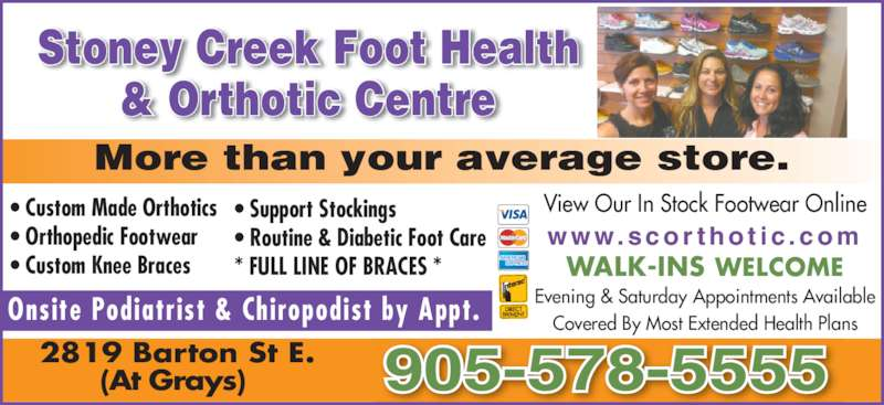 Stoney Creek Foot Health & Orthotic Centre (905-578-5555) - Display Ad - 2819 Barton St E. (At Grays) 905-578-5555 WALK-INS WELCOME Evening & Saturday Appointments Available Covered By Most Extended Health Plans w w w. s c o r t h o t i c . c o m View Our In Stock Footwear Online? Custom Made Orthotics ? Orthopedic Footwear ? Custom Knee Braces ? Support Stockings ? Routine & Diabetic Foot Care * FULL LINE OF BRACES * Onsite Podiatrist & Chiropodist by Appt. Stoney Creek Foot Health & Orthotic Centre More than your average store.