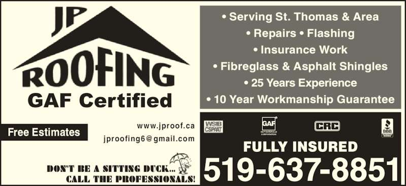 JP Roofing (519-637-8851) - Display Ad - Free Estimates FULLY INSURED www.jproof.ca GAF MATERIALS CORPORATION ? Serving St. Thomas & Area ? Repairs ? Flashing ? Insurance Work ? 25 Years Experience ? 10 Year Workmanship Guarantee DON?T BE A SITTING DUCK...       CALL THE PROFESSIONALS! ? Fibreglass & Asphalt Shingles