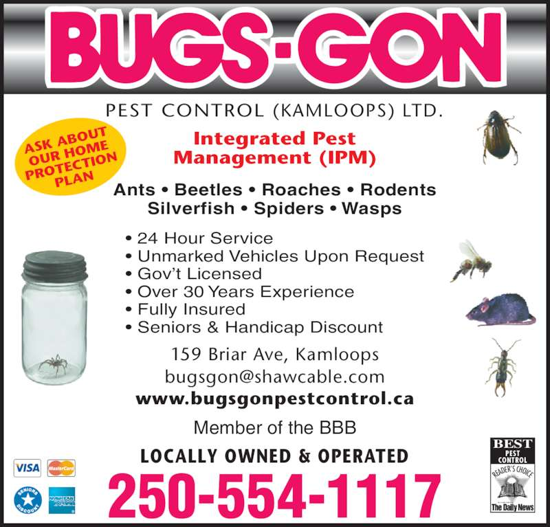 Bugsgon Pest Control Kamloops Ltd (250-554-1117) - Display Ad - 159 Briar Ave, Kamloops www.bugsgonpestcontrol.ca LOCALLY OWNED & OPERATED PEST CONTROL (KAMLOOPS) LTD. READ ER'S CHOICE KAMLOOPS BEST PEST CONTROL 250-554-1117 ASK A BOUT OUR H OME PROT ECTIO PLAN Integrated Pest Management (IPM) ? 24 Hour Service ? Unmarked Vehicles Upon Request ? Gov?t Licensed ? Over 30 Years Experience ? Fully Insured ? Seniors & Handicap Discount   Ants ? Beetles ? Roaches ? Rodents Silverfish ? Spiders ? Wasps Member of the BBB 159 Briar Ave, Kamloops www.bugsgonpestcontrol.ca LOCALLY OWNED & OPERATED PEST CONTROL (KAMLOOPS) LTD. READ ER'S CHOICE KAMLOOPS BEST PEST CONTROL 250-554-1117 ASK A BOUT OUR H OME PROT ECTIO PLAN Integrated Pest Management (IPM) ? 24 Hour Service ? Unmarked Vehicles Upon Request ? Gov?t Licensed ? Over 30 Years Experience ? Fully Insured ? Seniors & Handicap Discount   Ants ? Beetles ? Roaches ? Rodents Silverfish ? Spiders ? Wasps Member of the BBB