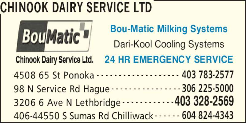 Chinook Dairy Service Ltd (4033282569) - Display Ad - CHINOOK DAIRY SERVICE LTD 4508 65 St Ponoka 403 783-2577- - - - - - - - - - - - - - - - - - - 98 N Service Rd Hague 306 225-5000- - - - - - - - - - - - - - - - 3206 6 Ave N Lethbridge 403 328-2569- - - - - - - - - - - - 406-44550 S Sumas Rd Chilliwack 604 824-4343- - - - - - Bou-Matic Milking Systems Dari-Kool Cooling Systems 24 HR EMERGENCY SERVICE