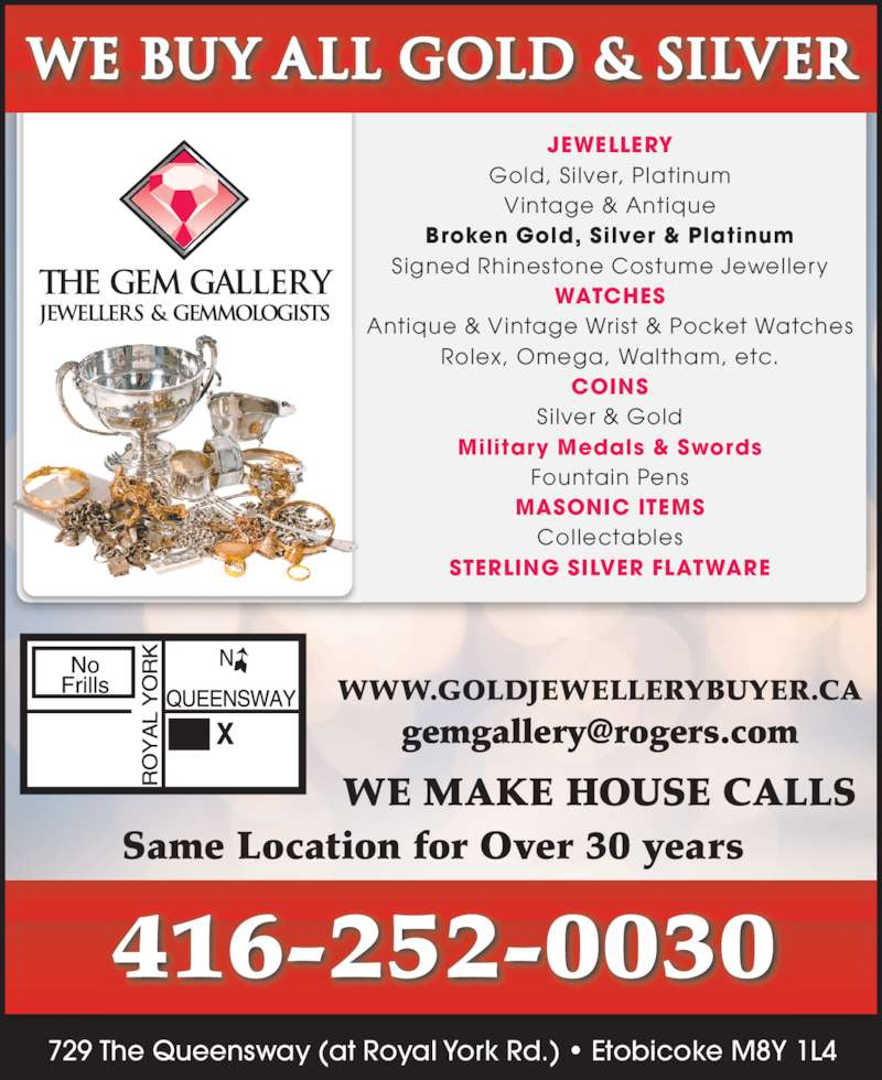 The Gem Gallery (416-252-0030) - Display Ad - Collectables MASONIC ITEMS Military Medals & Swords WE BUY ALL GOLD & silver Fountain Pens STERLING SILVER FLATWARE 416-252-0030 Same Location for Over 30 years Broken Gold, Silver & Platinum Signed Rhinestone Costume Jewellery WATCHES Antique & Vintage Wrist & Pocket Watches Rolex, Omega, Waltham, etc. COINS Silver & Gold WE MAKE HOUSE CALLS WWW.GOLDJEWELLERYBUYER.CA 729 The Queensway (at Royal York Rd.) ? Etobicoke M8Y 1L4 JEWELLERY Gold, Si lver, Platinum Vintage & Antique