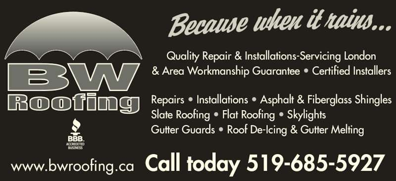 Bob Wilkins Roofing (519-685-5927) - Display Ad - Quality Repair & Installations-Servicing London & Area Workmanship Guarantee ? Certified Installers Repairs ? Installations ? Asphalt & Fiberglass Shingles Slate Roofing ? Flat Roofing ? Skylights Gutter Guards ? Roof De-Icing & Gutter Melting www.bwroofing.ca  Call today 519-685-5927