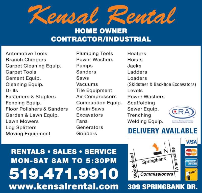 Kensal Rental Service Ltd (519-471-9910) - Display Ad - Kensal Rental HOME OWNER CONTRACTOR/INDUSTRIAL RENTALS ? SALES ? SERVICE 519.471.9910 Heaters Hoists Jacks Ladders Loaders (Skidsteer & Backhoe Excavators) Levels Power Washers Scaffolding Sewer Equip. Trenching Welding Equip. Automotive Tools Branch Chippers Carpet Cleaning Equip. Carpet Tools Cement Equip. Cleaning Equip. Drills Fasteners & Staplers Fencing Equip. Floor Polishers & Sanders Garden & Lawn Equip. Lawn Mowers Log Splitters Moving Equipment Plumbing Tools Power Washers Pumps Sanders Saws Vacuums Tile Equipment Air Compressors Compaction Equip. Chain Saws Excavators Fans Generators Grinders DELIVERY AVAILABLE www.kensalrental.com MON-SAT 8AM TO 5:30PM 309 SPRINGBANK DR.