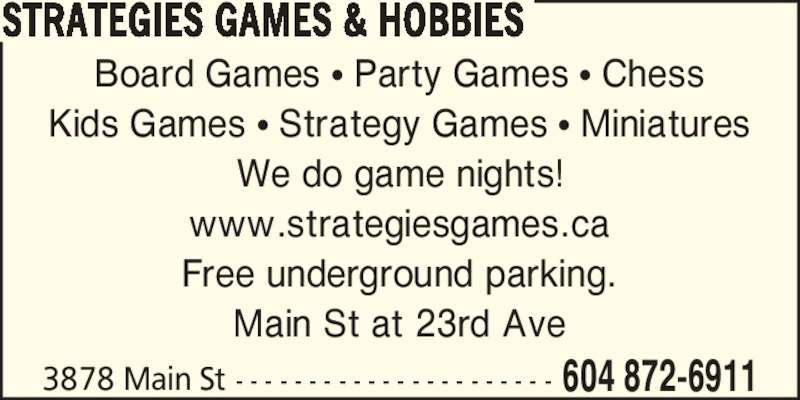 Strategies Games & Hobbies (604-872-6911) - Display Ad - STRATEGIES GAMES & HOBBIES Board Games ? Party Games ? Chess Kids Games ? Strategy Games ? Miniatures We do game nights! www.strategiesgames.ca Free underground parking. Main St at 23rd Ave 3878 Main St - - - - - - - - - - - - - - - - - - - - - - 604 872-6911
