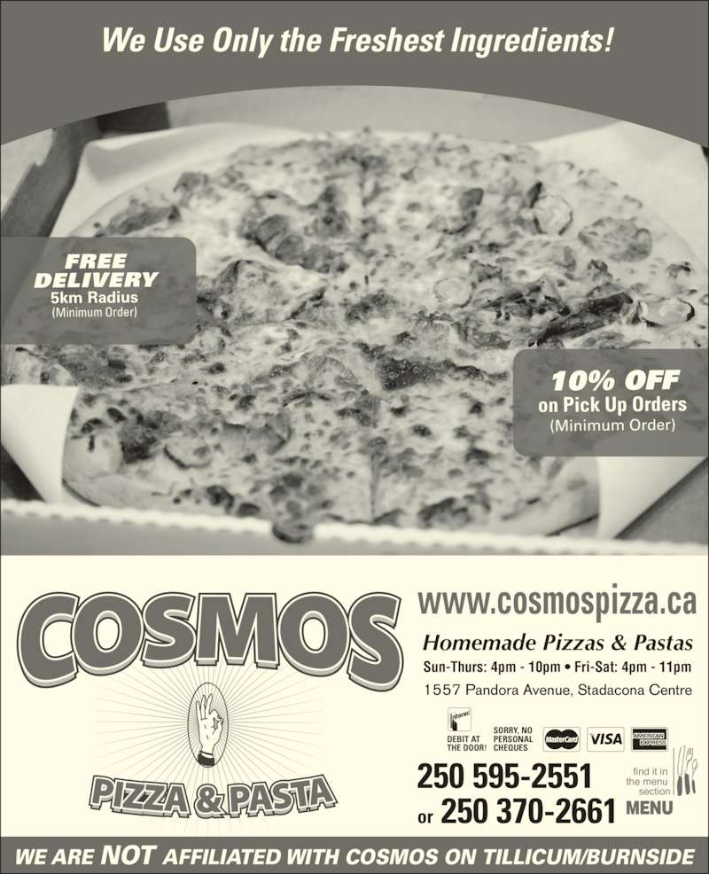 Cosmos 2 For 1 Pizza & Pasta (2505952551) - Display Ad - WE ARE NOT AFFILIATED WITH COSMOS ON TILLICUM/BURNSIDE find it in  the menu  section MENU We Use Only the Freshest Ingredients! 250 595-2551 or 250 370-2661 1557 Pandora Avenue, Stadacona Centre Sun-Thurs: 4pm - 10pm ? Fri-Sat: 4pm - 11pm Homemade Pizzas & Pastas www.cosmospizza.ca SORRY, NO PERSONAL CHEQUES DEBIT AT THE DOOR! FREE DELIVERY 5km Radius (Minimum Order) 10% OFF on Pick Up Orders (Minimum Order)