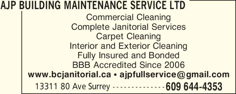 AJP Building Maintenance Service Ltd (6046444353) - Display Ad - Commercial Cleaning Complete Janitorial Services Carpet Cleaning Interior and Exterior Cleaning Fully Insured and Bonded BBB Accredited Since 2006 13311 80 Ave Surrey - - - - - - - - - - - - - - 609 644-4353 AJP BUILDING MAINTENANCE SERVICE LTD