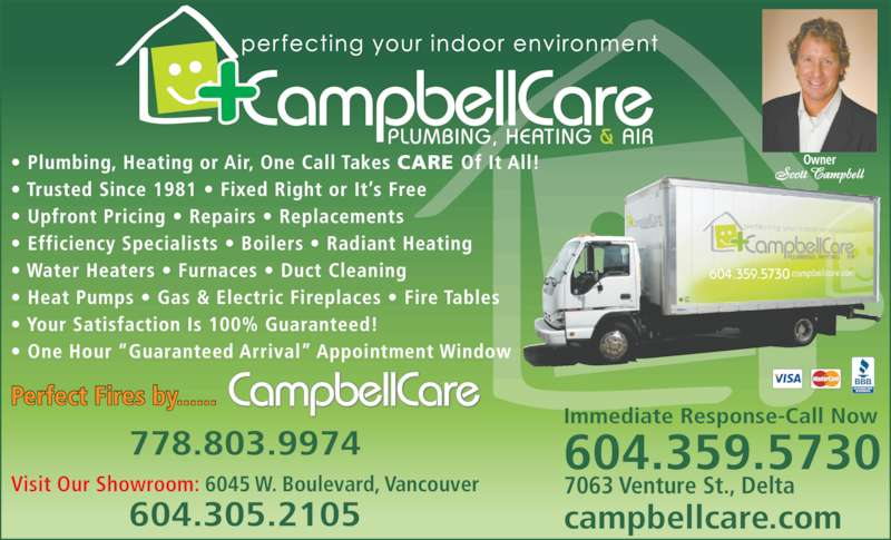 CampbellCare Plumbing Heating & Air (604-946-1000) - Display Ad - Immediate Response-Call Now 604.359.5730                                                 7063 Venture St., Delta campbellcare.com Visit Our Showroom: 6045 W. Boulevard, Vancouver 604.305.2105 778.803.9974 Owner Perfect Fires by......  ? Plumbing, Heating or Air, One Call Takes CARE Of It All! ? Trusted Since 1981 ? Fixed Right or It?s Free ? Upfront Pricing ? Repairs ? Replacements ? Efficiency Specialists ? Boilers ? Radiant Heating ? Water Heaters ? Furnaces ? Duct Cleaning ? Heat Pumps ? Gas & Electric Fireplaces ? Fire Tables ? Your Satisfaction Is 100% Guaranteed! ? One Hour ?Guaranteed Arrival? Appointment Window 604.359.5730