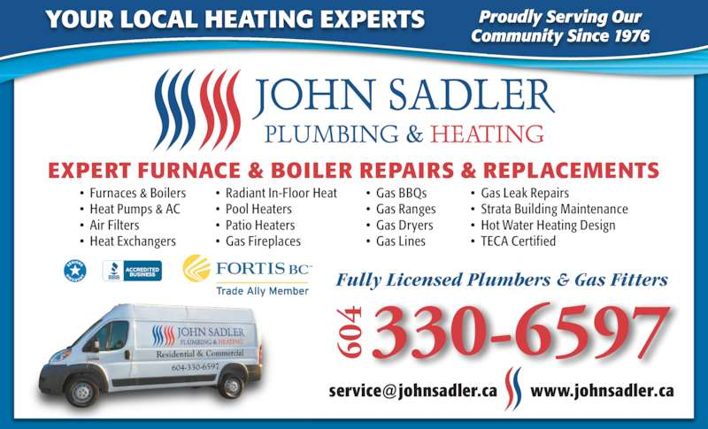 John Sadler Plumbing & Heating (604-531-4355) - Display Ad - EXPERT FURNACE & BOILER REPAIRS & REPLACEMENTS ?  Gas BBQs     ?  Gas Ranges ?  Gas Dryers ?  Gas Lines ?  Furnaces & Boilers ?  Heat Pumps & AC ?  Air Filters ?  Heat Exchangers ?  Radiant In-Floor Heat ?  Pool Heaters ?  Patio Heaters ?  Gas Fireplaces ?  Gas Leak Repairs ?  Strata Building Maintenance ?  Hot Water Heating Design ?  TECA Certified YOUR LOCAL HEATING EXPERTS Proudly Serving Our Community Since 1976 Fully Licensed Plumbers & Gas Fitters 60 4 330-6597 604-330-6597