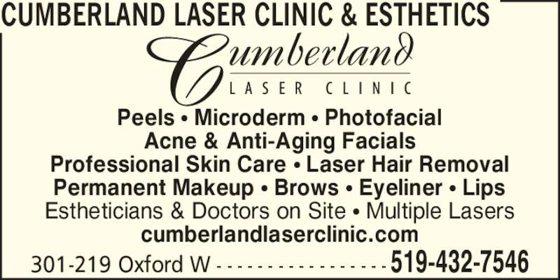 Cumberland Laser Clinic (5194327546) - Display Ad - 301-219 Oxford W - - - - - - - - - - - - - - - - - 519-432-7546 Peels ? Microderm ? Photofacial Acne & Anti-Aging Facials Professional Skin Care ? Laser Hair Removal Permanent Makeup ? Brows ? Eyeliner ? Lips Estheticians & Doctors on Site ? Multiple Lasers cumberlandlaserclinic.com CUMBERLAND LASER CLINIC & ESTHETICS